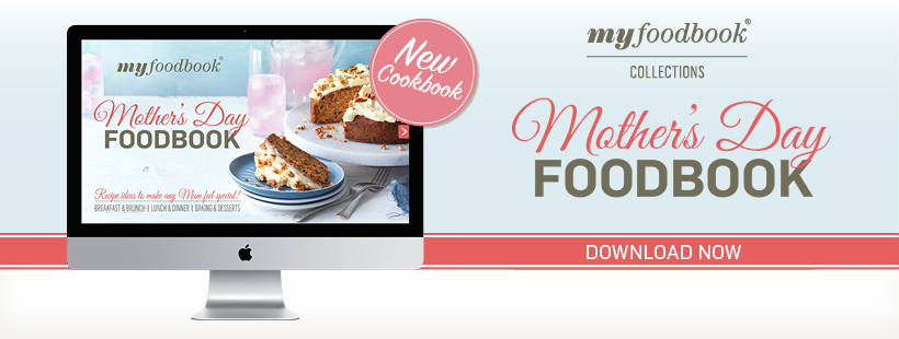 Download the 2016 Mother's Day Foodbook for great recipes that mum will love
